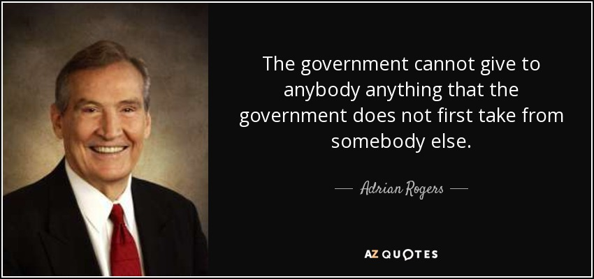 The government cannot give to anybody anything that the government does not first take from somebody else. - Adrian Rogers