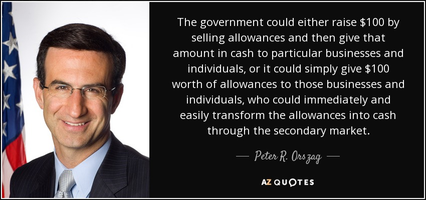 The government could either raise $100 by selling allowances and then give that amount in cash to particular businesses and individuals, or it could simply give $100 worth of allowances to those businesses and individuals, who could immediately and easily transform the allowances into cash through the secondary market. - Peter R. Orszag