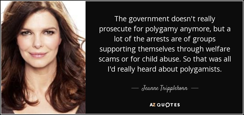 The government doesn't really prosecute for polygamy anymore, but a lot of the arrests are of groups supporting themselves through welfare scams or for child abuse. So that was all I'd really heard about polygamists. - Jeanne Tripplehorn