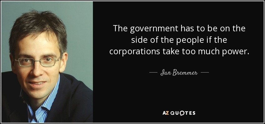 The government has to be on the side of the people if the corporations take too much power. - Ian Bremmer