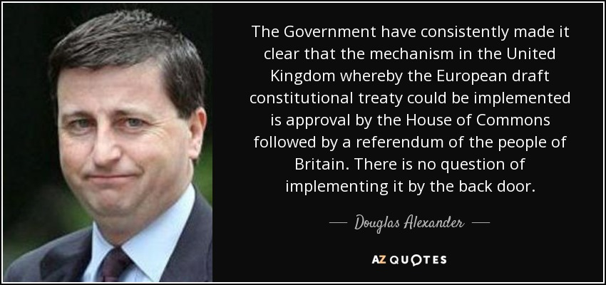 The Government have consistently made it clear that the mechanism in the United Kingdom whereby the European draft constitutional treaty could be implemented is approval by the House of Commons followed by a referendum of the people of Britain. There is no question of implementing it by the back door. - Douglas Alexander