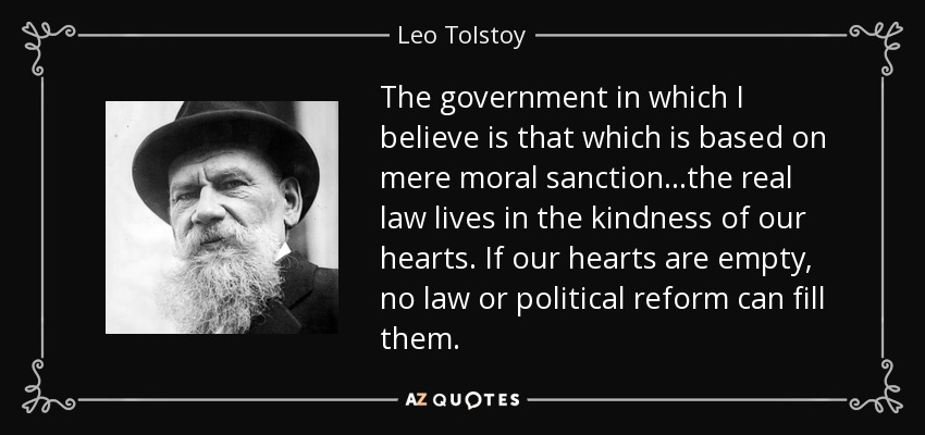 The government in which I believe is that which is based on mere moral sanction...the real law lives in the kindness of our hearts. If our hearts are empty, no law or political reform can fill them. - Leo Tolstoy