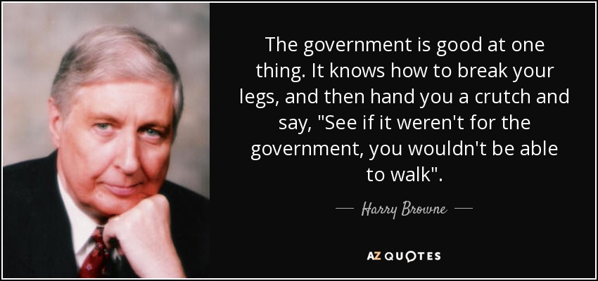 The government is good at one thing. It knows how to break your legs, and then hand you a crutch and say,
