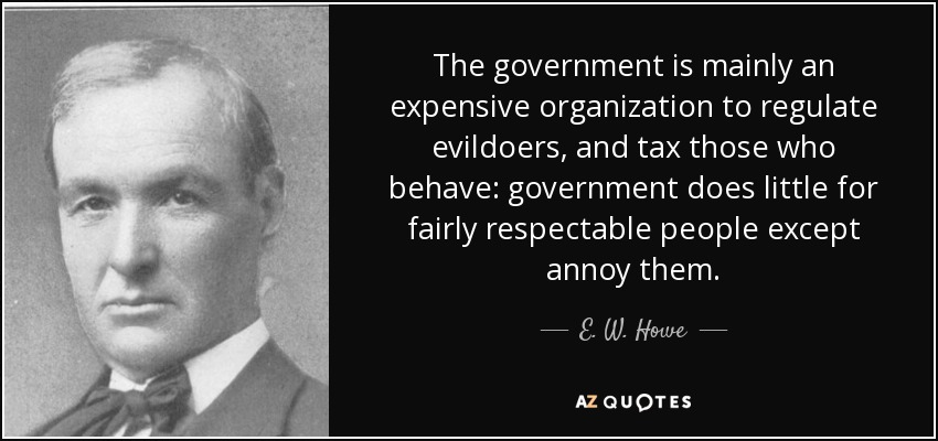 The government is mainly an expensive organization to regulate evildoers, and tax those who behave: government does little for fairly respectable people except annoy them. - E. W. Howe