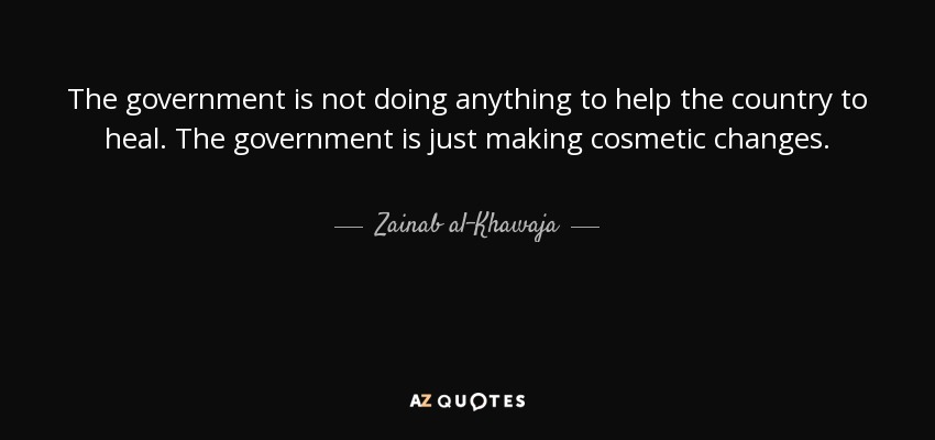The government is not doing anything to help the country to heal. The government is just making cosmetic changes. - Zainab al-Khawaja