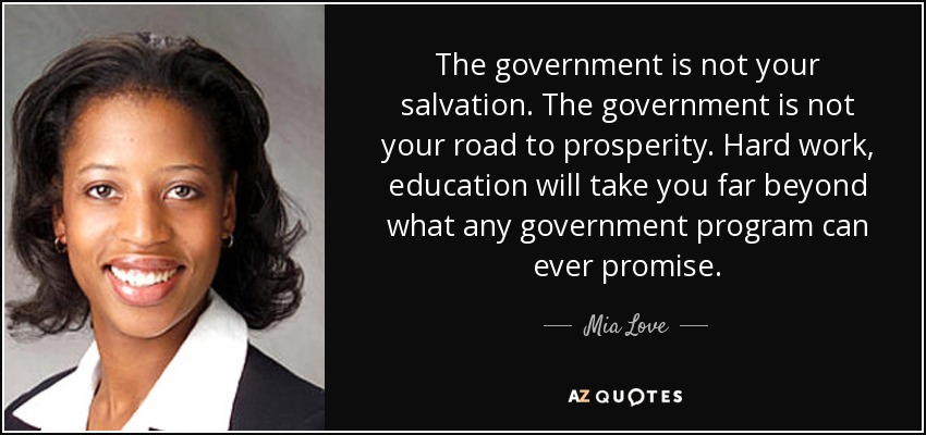 The government is not your salvation. The government is not your road to prosperity. Hard work, education will take you far beyond what any government program can ever promise. - Mia Love