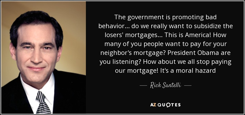 The government is promoting bad behavior... do we really want to subsidize the losers' mortgages... This is America! How many of you people want to pay for your neighbor's mortgage? President Obama are you listening? How about we all stop paying our mortgage! It's a moral hazard - Rick Santelli