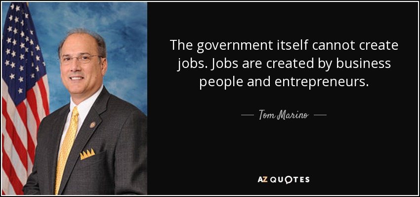 The government itself cannot create jobs. Jobs are created by business people and entrepreneurs. - Tom Marino
