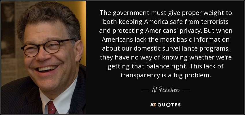 The government must give proper weight to both keeping America safe from terrorists and protecting Americans' privacy. But when Americans lack the most basic information about our domestic surveillance programs, they have no way of knowing whether we're getting that balance right. This lack of transparency is a big problem. - Al Franken