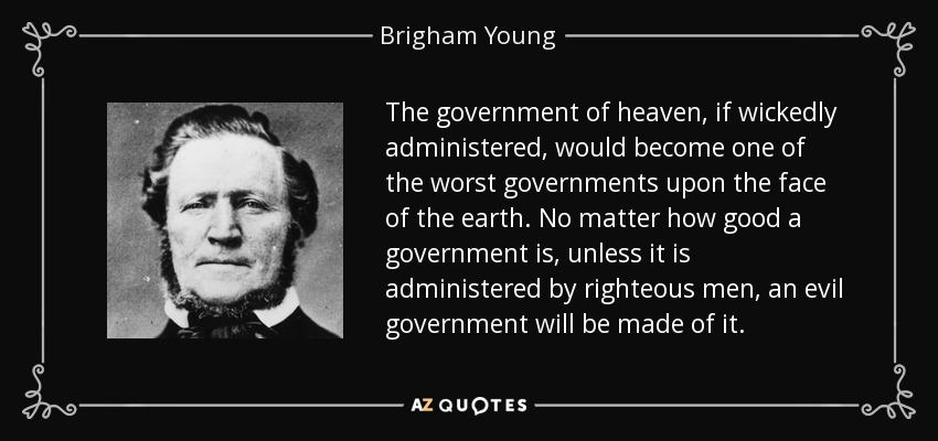 The government of heaven, if wickedly administered, would become one of the worst governments upon the face of the earth. No matter how good a government is, unless it is administered by righteous men, an evil government will be made of it. - Brigham Young