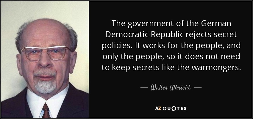 The government of the German Democratic Republic rejects secret policies. It works for the people, and only the people, so it does not need to keep secrets like the warmongers. - Walter Ulbricht
