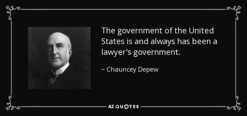 The government of the United States is and always has been a lawyer's government. - Chauncey Depew