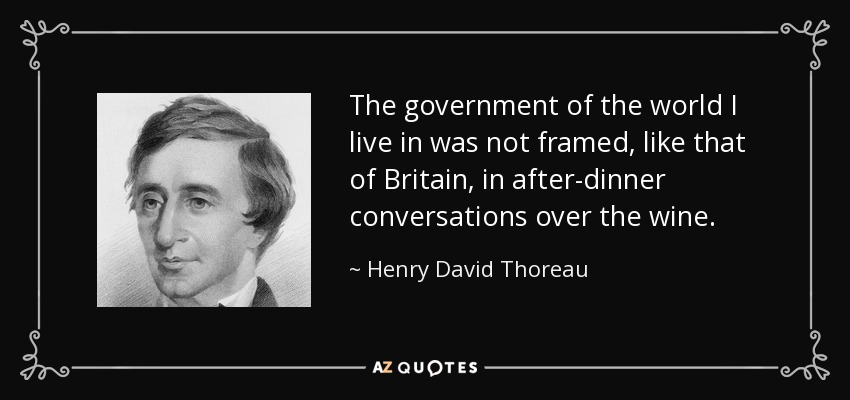 The government of the world I live in was not framed, like that of Britain, in after-dinner conversations over the wine. - Henry David Thoreau