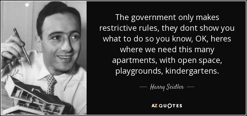 The government only makes restrictive rules, they dont show you what to do so you know, OK, heres where we need this many apartments, with open space, playgrounds, kindergartens. - Harry Seidler