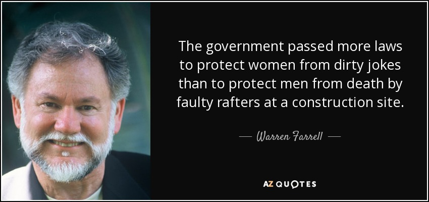 The government passed more laws to protect women from dirty jokes than to protect men from death by faulty rafters at a construction site. - Warren Farrell