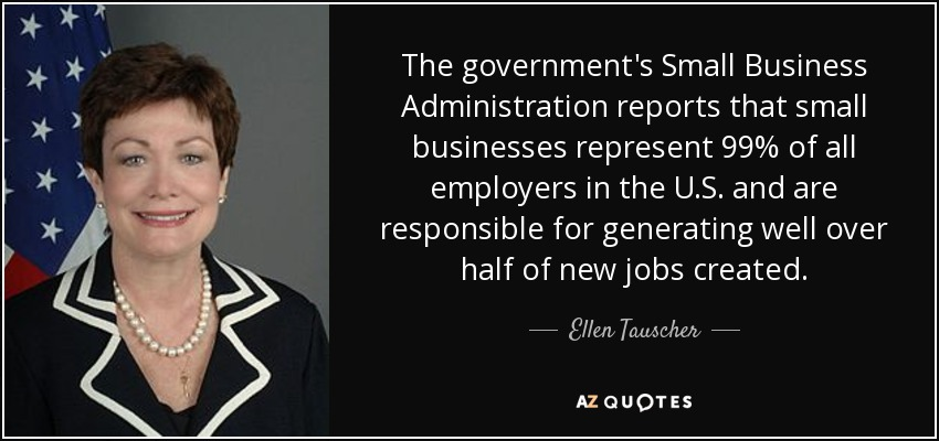 The government's Small Business Administration reports that small businesses represent 99% of all employers in the U.S. and are responsible for generating well over half of new jobs created. - Ellen Tauscher