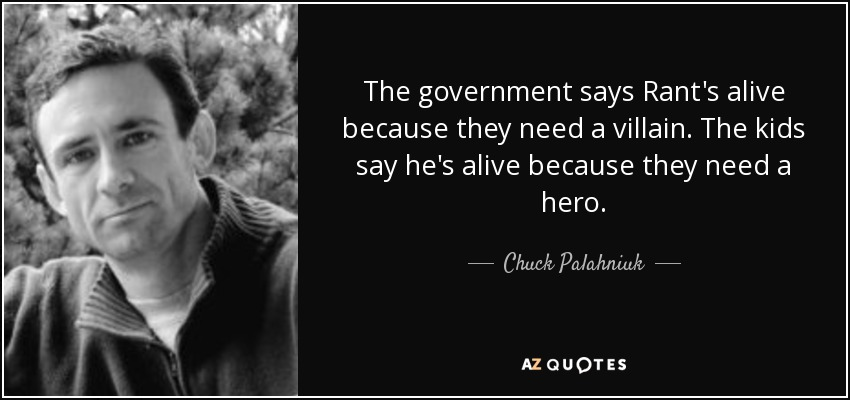 The government says Rant's alive because they need a villain. The kids say he's alive because they need a hero. - Chuck Palahniuk