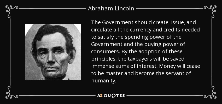 The Government should create, issue, and circulate all the currency and credits needed to satisfy the spending power of the Government and the buying power of consumers. By the adoption of these principles, the taxpayers will be saved immense sums of interest. Money will cease to be master and become the servant of humanity. - Abraham Lincoln