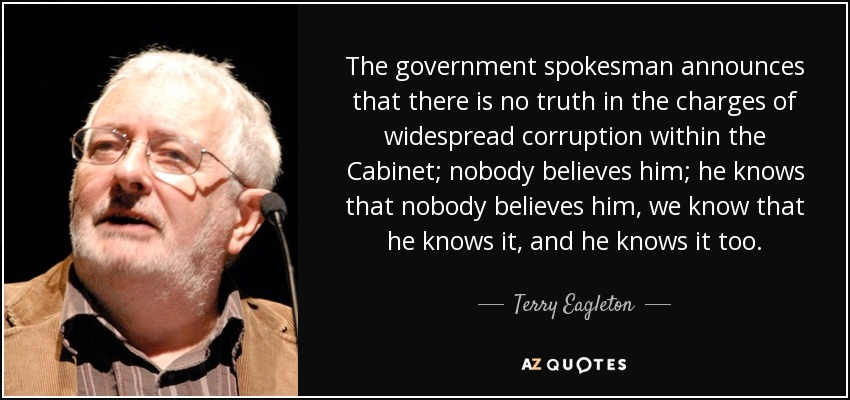 The government spokesman announces that there is no truth in the charges of widespread corruption within the Cabinet; nobody believes him; he knows that nobody believes him, we know that he knows it, and he knows it too. - Terry Eagleton