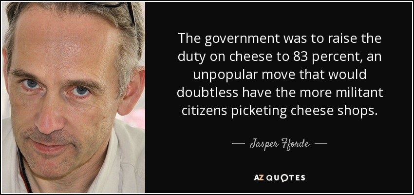 The government was to raise the duty on cheese to 83 percent, an unpopular move that would doubtless have the more militant citizens picketing cheese shops. - Jasper Fforde