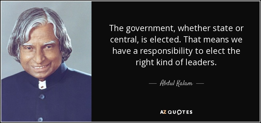 The government, whether state or central, is elected. That means we have a responsibility to elect the right kind of leaders. - Abdul Kalam