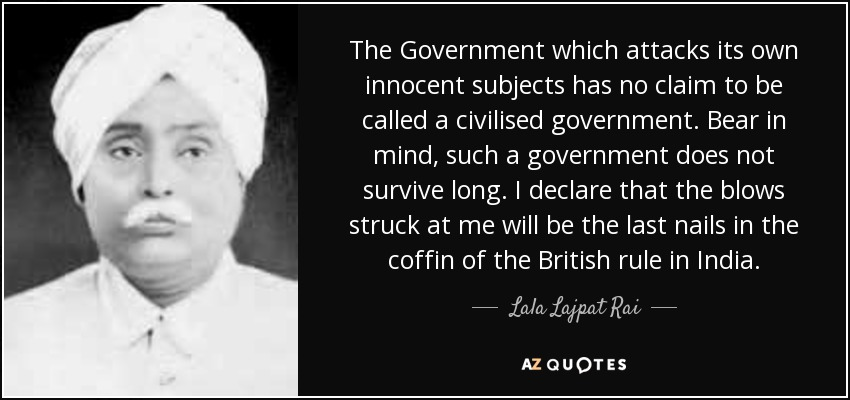 The Government which attacks its own innocent subjects has no claim to be called a civilised government. Bear in mind, such a government does not survive long. I declare that the blows struck at me will be the last nails in the coffin of the British rule in India. - Lala Lajpat Rai