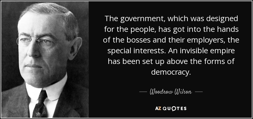 The government, which was designed for the people, has got into the hands of the bosses and their employers, the special interests. An invisible empire has been set up above the forms of democracy. - Woodrow Wilson