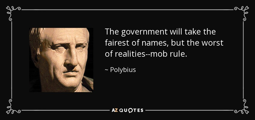 The government will take the fairest of names, but the worst of realities--mob rule. - Polybius