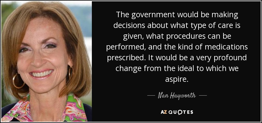The government would be making decisions about what type of care is given, what procedures can be performed, and the kind of medications prescribed. It would be a very profound change from the ideal to which we aspire. - Nan Hayworth
