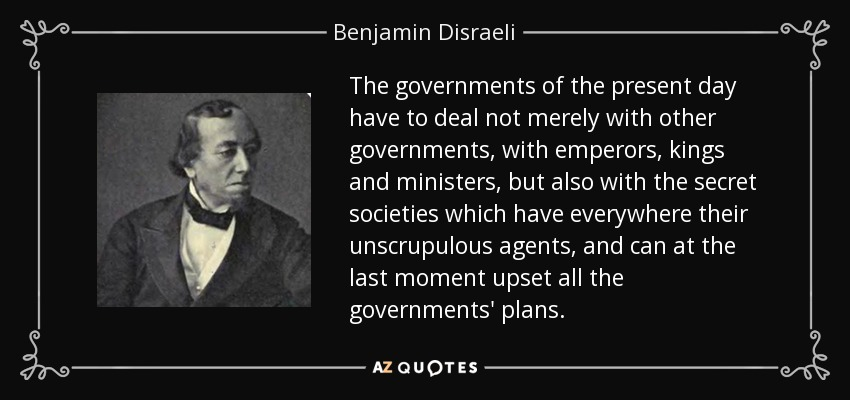 The governments of the present day have to deal not merely with other governments, with emperors, kings and ministers, but also with the secret societies which have everywhere their unscrupulous agents, and can at the last moment upset all the governments' plans. - Benjamin Disraeli
