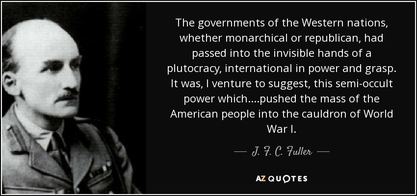 The governments of the Western nations, whether monarchical or republican, had passed into the invisible hands of a plutocracy, international in power and grasp. It was, I venture to suggest, this semi-occult power which....pushed the mass of the American people into the cauldron of World War I. - J. F. C. Fuller