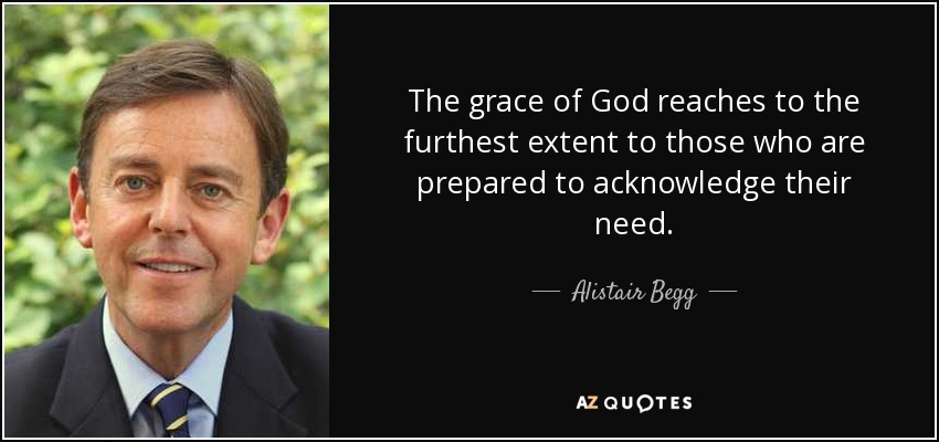 The grace of God reaches to the furthest extent to those who are prepared to acknowledge their need. - Alistair Begg