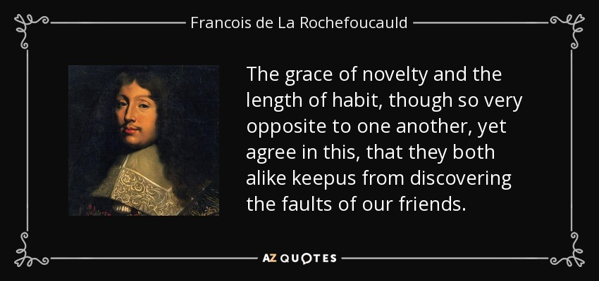 The grace of novelty and the length of habit, though so very opposite to one another, yet agree in this, that they both alike keepus from discovering the faults of our friends. - Francois de La Rochefoucauld