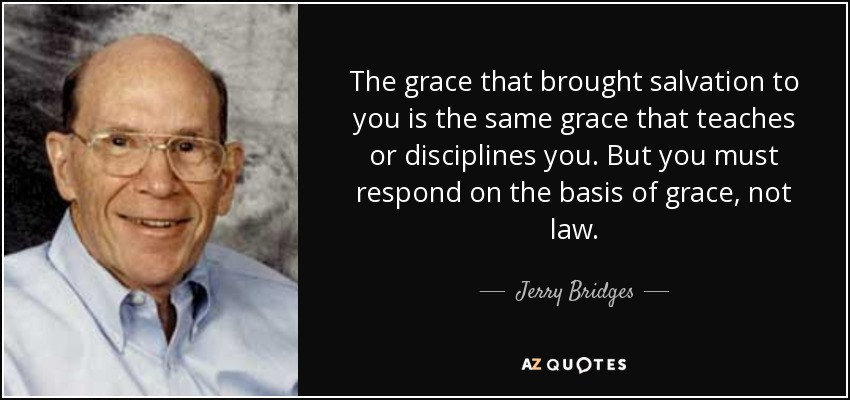 The grace that brought salvation to you is the same grace that teaches or disciplines you. But you must respond on the basis of grace, not law. - Jerry Bridges