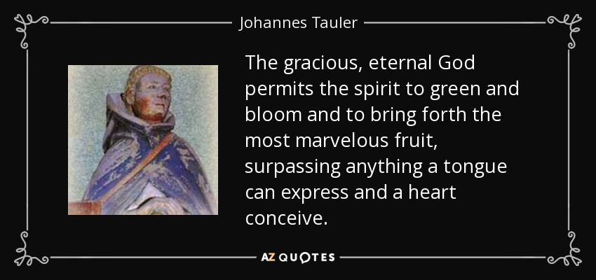 The gracious, eternal God permits the spirit to green and bloom and to bring forth the most marvelous fruit, surpassing anything a tongue can express and a heart conceive. - Johannes Tauler