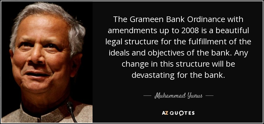 The Grameen Bank Ordinance with amendments up to 2008 is a beautiful legal structure for the fulfillment of the ideals and objectives of the bank. Any change in this structure will be devastating for the bank. - Muhammad Yunus