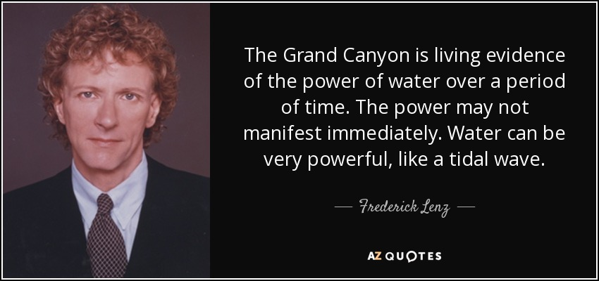 The Grand Canyon is living evidence of the power of water over a period of time. The power may not manifest immediately. Water can be very powerful, like a tidal wave. - Frederick Lenz