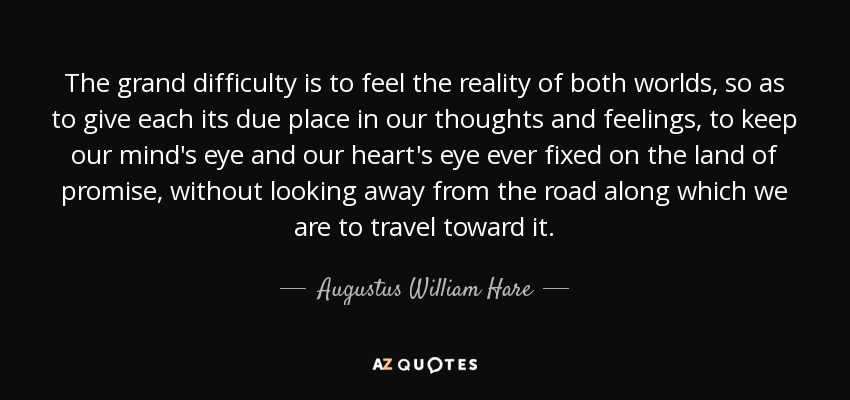 The grand difficulty is to feel the reality of both worlds, so as to give each its due place in our thoughts and feelings, to keep our mind's eye and our heart's eye ever fixed on the land of promise, without looking away from the road along which we are to travel toward it. - Augustus William Hare