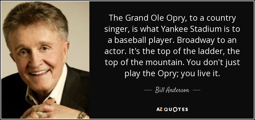 The Grand Ole Opry, to a country singer, is what Yankee Stadium is to a baseball player. Broadway to an actor. It's the top of the ladder, the top of the mountain. You don't just play the Opry; you live it. - Bill Anderson