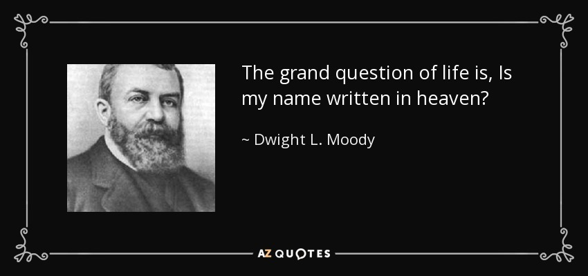 The grand question of life is, Is my name written in heaven? - Dwight L. Moody