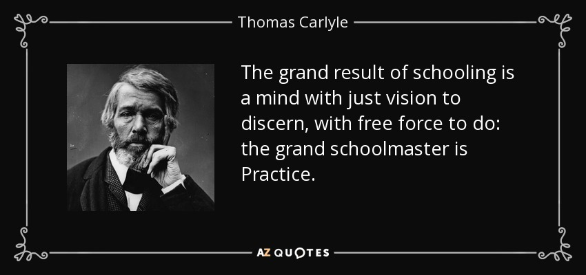 The grand result of schooling is a mind with just vision to discern, with free force to do: the grand schoolmaster is Practice. - Thomas Carlyle