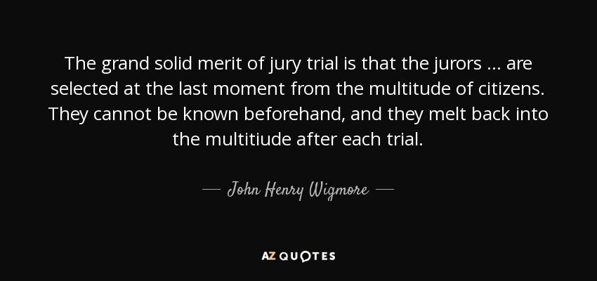 The grand solid merit of jury trial is that the jurors ... are selected at the last moment from the multitude of citizens. They cannot be known beforehand, and they melt back into the multitiude after each trial. - John Henry Wigmore