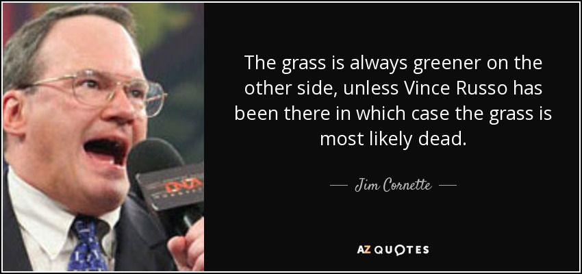 The grass is always greener on the other side, unless Vince Russo has been there in which case the grass is most likely dead. - Jim Cornette