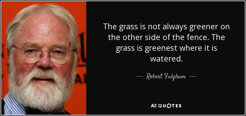 The grass is not always greener on the other side of the fence. The grass is greenest where it is watered. - Robert Fulghum