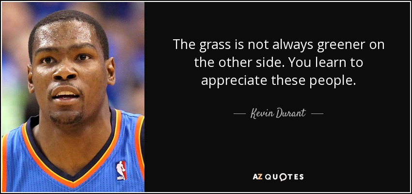 The grass is not always greener on the other side. You learn to appreciate these people. - Kevin Durant