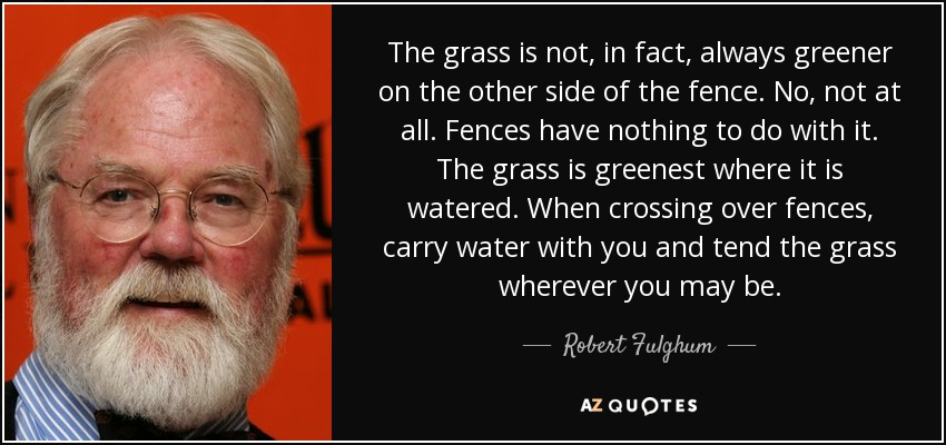 The grass is not, in fact, always greener on the other side of the fence. No, not at all. Fences have nothing to do with it. The grass is greenest where it is watered. When crossing over fences, carry water with you and tend the grass wherever you may be. - Robert Fulghum