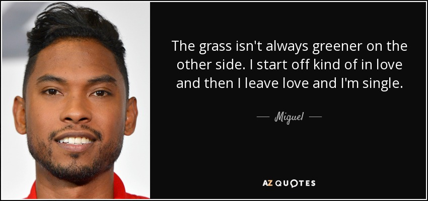 The grass isn't always greener on the other side. I start off kind of in love and then I leave love and I'm single. - Miguel