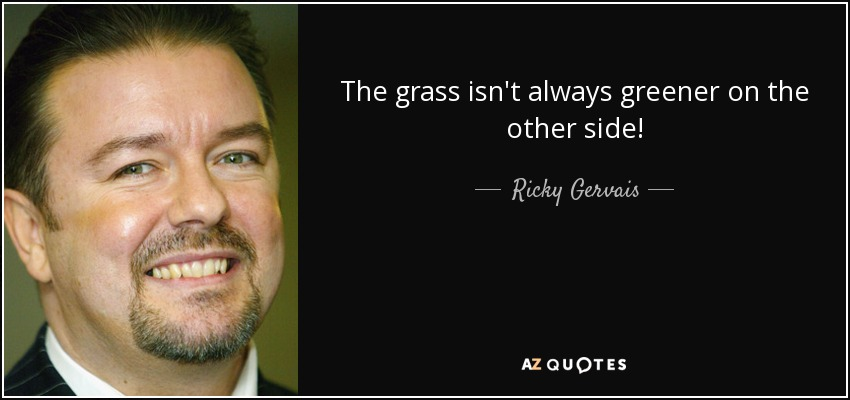 The grass isn't always greener on the other side! - Ricky Gervais