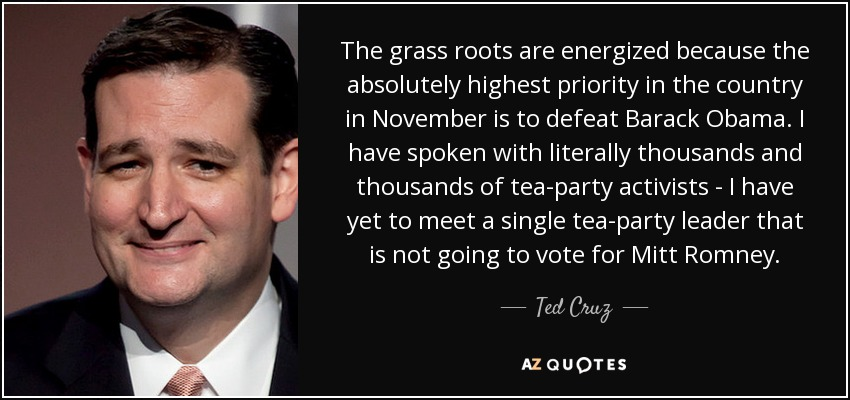 The grass roots are energized because the absolutely highest priority in the country in November is to defeat Barack Obama. I have spoken with literally thousands and thousands of tea-party activists - I have yet to meet a single tea-party leader that is not going to vote for Mitt Romney. - Ted Cruz