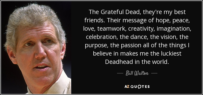 The Grateful Dead, they're my best friends. Their message of hope, peace, love, teamwork, creativity, imagination, celebration, the dance, the vision, the purpose, the passion all of the things I believe in makes me the luckiest Deadhead in the world. - Bill Walton